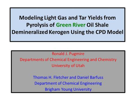 Modeling Light Gas and Tar Yields from Pyrolysis of Green River Oil Shale Demineralized Kerogen Using the CPD Model Ronald J. Pugmire Departments of Chemical.
