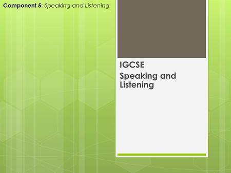 IGCSE Speaking and Listening Component 5: Speaking and Listening.