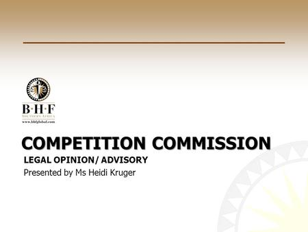 COMPETITION COMMISSION LEGAL OPINION/ ADVISORY Presented by Ms Heidi Kruger.