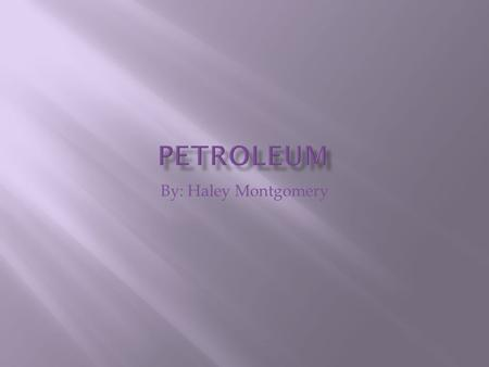 By: Haley Montgomery. Description of petroleum A thick, flammable, yellow-to-black mixture of gaseous, liquid, and solid hydrocarbons that occurs naturally.