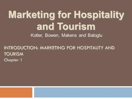 INTRODUCTION: MARKETING FOR HOSPITALITY AND TOURISM Chapter 1 Kotler, Bowen, Makens and Baloglu Marketing for Hospitality and Tourism.