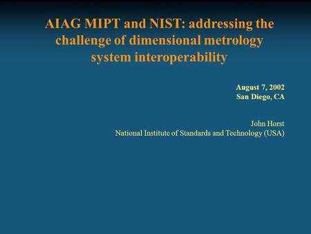 AIAG MIPT and NIST: addressing the challenge of dimensional metrology system interoperability John Horst National Institute of Standards and Technology.