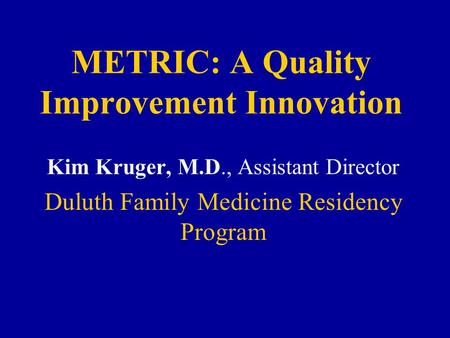 METRIC: A Quality Improvement Innovation Kim Kruger, M.D., Assistant Director Duluth Family Medicine Residency Program.