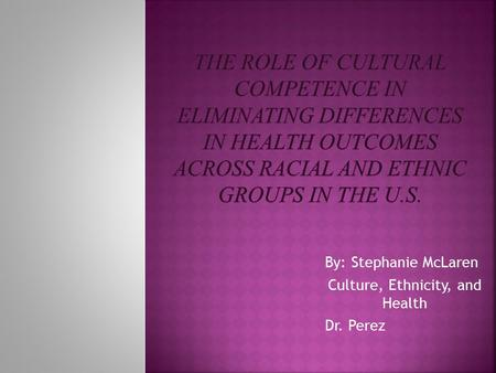 By: Stephanie McLaren Culture, Ethnicity, and Health Dr. Perez.