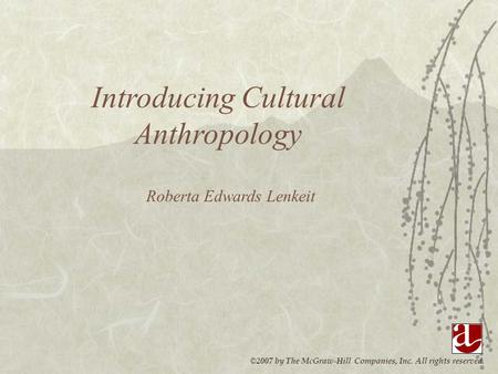 ©2007 by The McGraw-Hill Companies, Inc. All rights reserved. Introducing Cultural Anthropology Roberta Edwards Lenkeit.