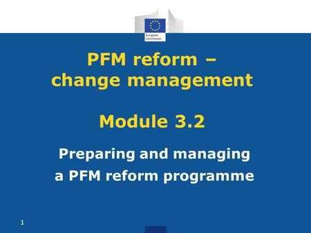 PFM reform – change management Module 3.2 Preparing and managing a PFM reform programme 1.