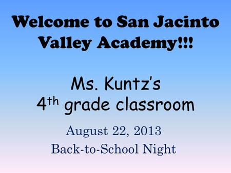 Welcome to San Jacinto Valley Academy!!! Ms. Kuntz's 4 th grade classroom August 22, 2013 Back-to-School Night.