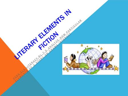 LITERARY ELEMENTS IN FICTION CCSS.ELA-LITERACY.RL.7.3 ANALYZE HOW PARTICULAR ELEMENTS OF A STORY OR DRAMA INTERACT.