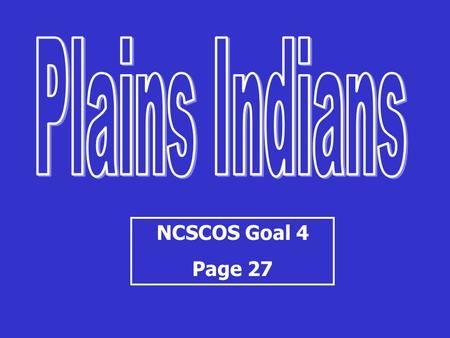 NCSCOS Goal 4 Page 27. Plains Indians -Great Plains or Great American Desert -Nomadic lifestyle Move around to hunt -importance of the horse and buffalo.