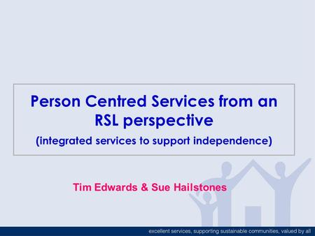 Person Centred Services from an RSL perspective (integrated services to support independence) Tim Edwards & Sue Hailstones.