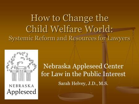 How to Change the Child Welfare World: Systemic Reform and Resources for Lawyers Nebraska Appleseed Center for Law in the Public Interest Sarah Helvey,