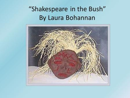 """Shakespeare in the Bush"" By Laura Bohannan. ""Shakespeare in the Bush"" Quiz A. Choose three of the following points of discussion between the Tiv and."