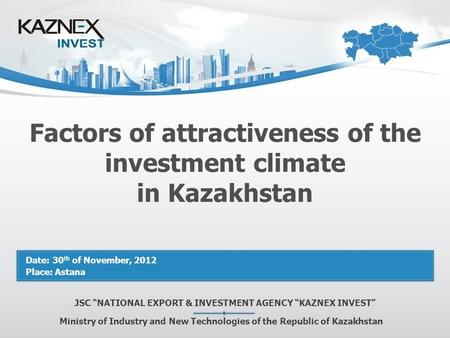 "Factors of attractiveness of the investment climate in Kazakhstan JSC ""NATIONAL EXPORT & INVESTMENT AGENCY ""KAZNEX INVEST"" Ministry of Industry and New."