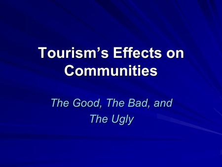 Tourism's Effects on Communities The Good, The Bad, and The Ugly.