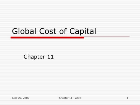 Global Cost of Capital Chapter 11 June 22, 20161Chapter 11 - wacc.