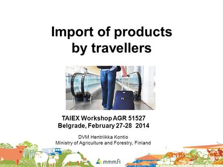 Import of products by travellers TAIEX Workshop AGR 51527 Belgrade, February 27-28 2014 DVM Hentriikka Kontio Ministry of Agriculture and Forestry, Finland.