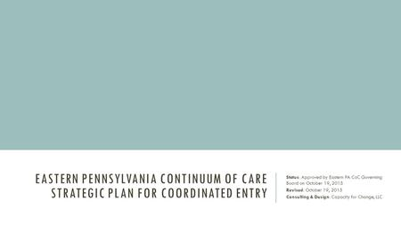 EASTERN PENNSYLVANIA CONTINUUM OF CARE STRATEGIC PLAN FOR COORDINATED ENTRY Status: Approved by Eastern PA CoC Governing Board on October 19, 2015 Revised: