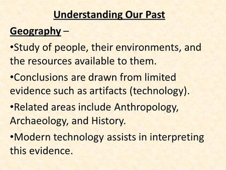 Understanding Our Past Geography – Study of people, their environments, and the resources available to them. Conclusions are drawn from limited evidence.