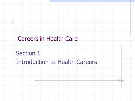Careers in Health Care Section 1 Introduction to Health Careers.