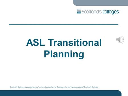 Scotland's Colleges is a trading name of both the Scottish Further Education Unit and the Association of Scotland's Colleges ASL Transitional Planning.