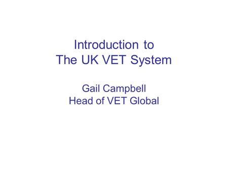 Introduction to The UK VET System Gail Campbell Head of VET Global.