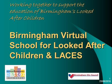 23/06/2016 1 Working together to support the education of Birmingham's Looked After Children Birmingham Virtual School for Looked After Children & LACES.