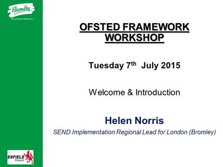 OFSTED FRAMEWORK WORKSHOP Tuesday 7 th July 2015 Welcome & Introduction Helen Norris SEND Implementation Regional Lead for London (Bromley)