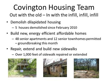 Covington Housing Team Out with the old – In with the infill, infill, infill Demolish dilapidated housing – 5 houses demolished since February 2010 Build.