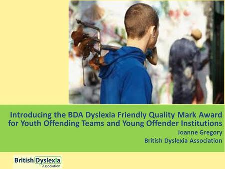 Introducing the BDA Dyslexia Friendly Quality Mark Award for Youth Offending Teams and Young Offender Institutions Joanne Gregory British Dyslexia Association.
