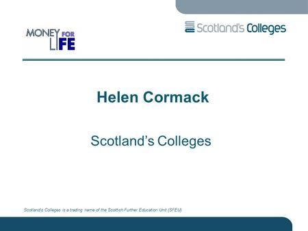 Scotland's Colleges is a trading name of the Scottish Further Education Unit (SFEU) Helen Cormack Scotland's Colleges.