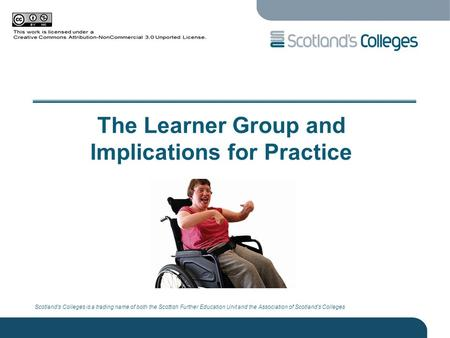 Scotland's Colleges is a trading name of both the Scottish Further Education Unit and the Association of Scotland's Colleges The Learner Group and Implications.