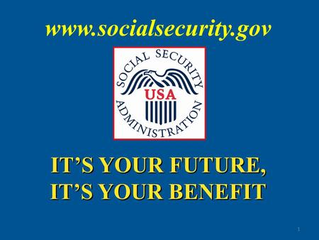 IT'S YOUR FUTURE, IT'S YOUR BENEFIT IT'S YOUR FUTURE, IT'S YOUR BENEFIT 1 www.socialsecurity.gov.