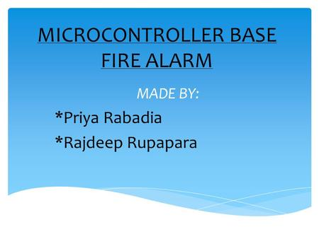 MICROCONTROLLER BASE FIRE ALARM MADE BY: *Priya Rabadia *Rajdeep Rupapara.