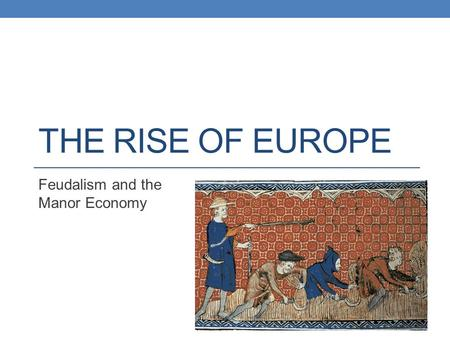 THE RISE OF EUROPE Feudalism and the Manor Economy.