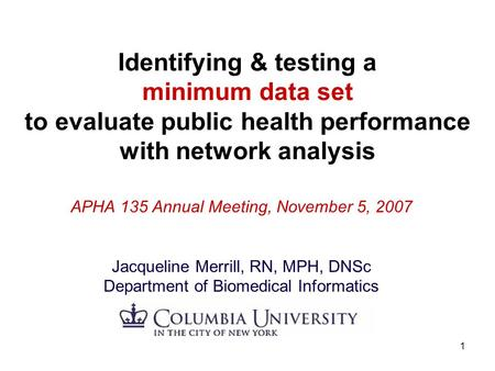 1 Identifying & testing a minimum data set to evaluate public health performance with network analysis APHA 135 Annual Meeting, November 5, 2007 Jacqueline.