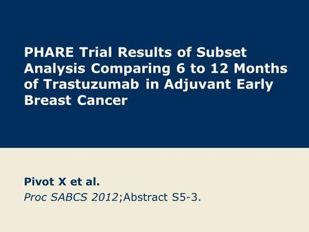 PHARE Trial Results of Subset Analysis Comparing 6 to 12 Months of Trastuzumab in Adjuvant Early Breast Cancer Pivot X et al. Proc SABCS 2012;Abstract.