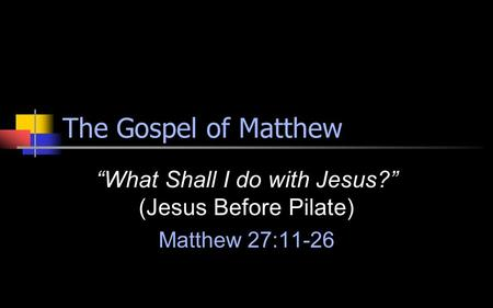"The Gospel of Matthew ""What Shall I do with Jesus?"" (Jesus Before Pilate) Matthew 27:11-26."