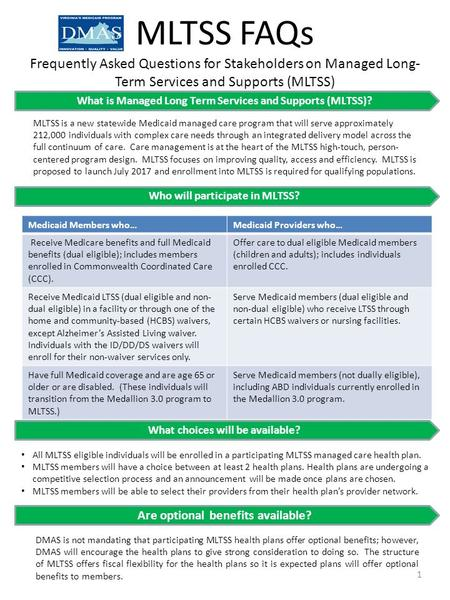 MLTSS FAQs Frequently Asked Questions for Stakeholders on Managed Long- Term Services and Supports (MLTSS) What is Managed Long Term Services and Supports.