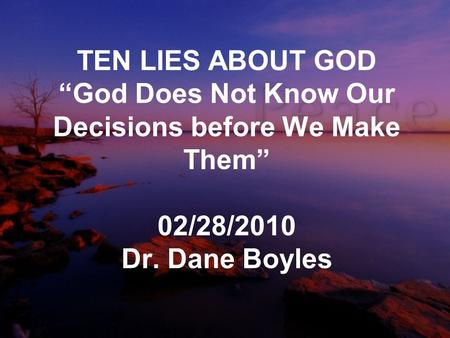"TEN LIES ABOUT GOD ""God Does Not Know Our Decisions before We Make Them"" 02/28/2010 Dr. Dane Boyles."