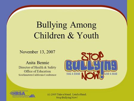 (c) 2005 Take a Stand. Lend a Hand. Stop Bullying Now! Bullying Among Children & Youth November 13, 2007 Anita Bennie Director of Health & Safety Office.