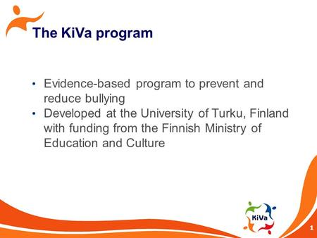 1 The KiVa program Evidence-based program to prevent and reduce bullying Developed at the University of Turku, Finland with funding from the Finnish Ministry.