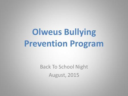 Olweus Bullying Prevention Program Back To School Night August, 2015.