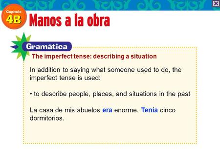 In addition to saying what someone used to do, the imperfect tense is used: to describe people, places, and situations in the past La casa de mis abuelos.