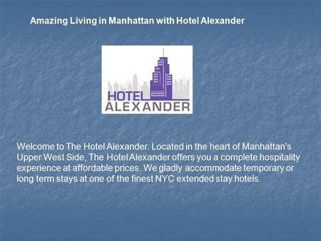 Welcome to The Hotel Alexander. Located in the heart of Manhattan's Upper West Side, The Hotel Alexander offers you a complete hospitality experience at.