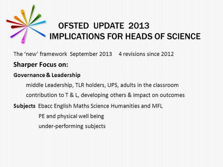 OFSTED UPDATE 2013 IMPLICATIONS FOR HEADS OF SCIENCE The 'new' framework September 2013 4 revisions since 2012 Sharper Focus on: Governance & Leadership.