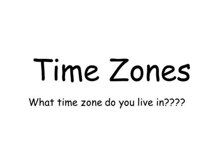 Time Zones What time zone do you live in????. Can you Figure this out????? How many time zones are in this world? –1. How many degrees make a circle?