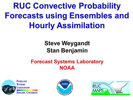 RUC Convective Probability Forecasts using Ensembles and Hourly Assimilation Steve Weygandt Stan Benjamin Forecast Systems Laboratory NOAA.
