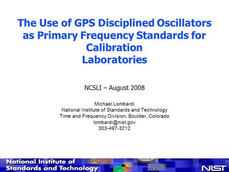 The Use of GPS Disciplined Oscillators as Primary Frequency Standards for Calibration Laboratories NCSLI – August 2008 Michael Lombardi National Institute.