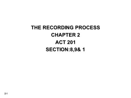 2-1 THE RECORDING PROCESS CHAPTER 2 ACT 201 SECTION:8,9& 1.