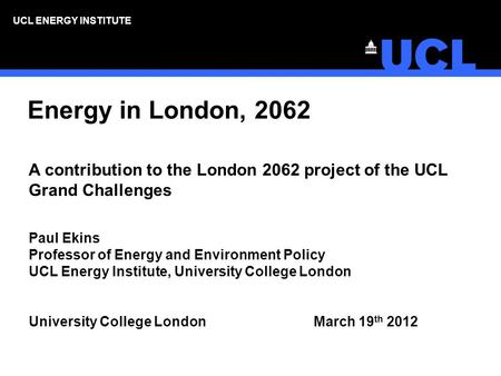UCL ENERGY INSTITUTE Energy in London, 2062 A contribution to the London 2062 project of the UCL Grand Challenges Paul Ekins Professor of Energy and Environment.